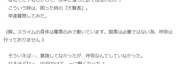 こういう時は困った時の『大賢者』 早速質問してみた 《解。スライムの身体は魔素のみで動いています。酸素は必要ではない為、呼吸は行っておりません 》 そういえば…、意識してなかったが、呼吸なんてしていなかった。 quote from web novel Tensei Shitara Suraimu Datta Ken 転生したらスライムだった件 (chapter 2)