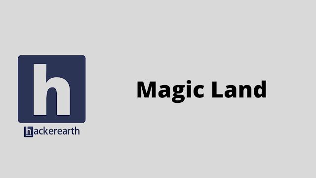 HackerEarth Magic Land problem solution