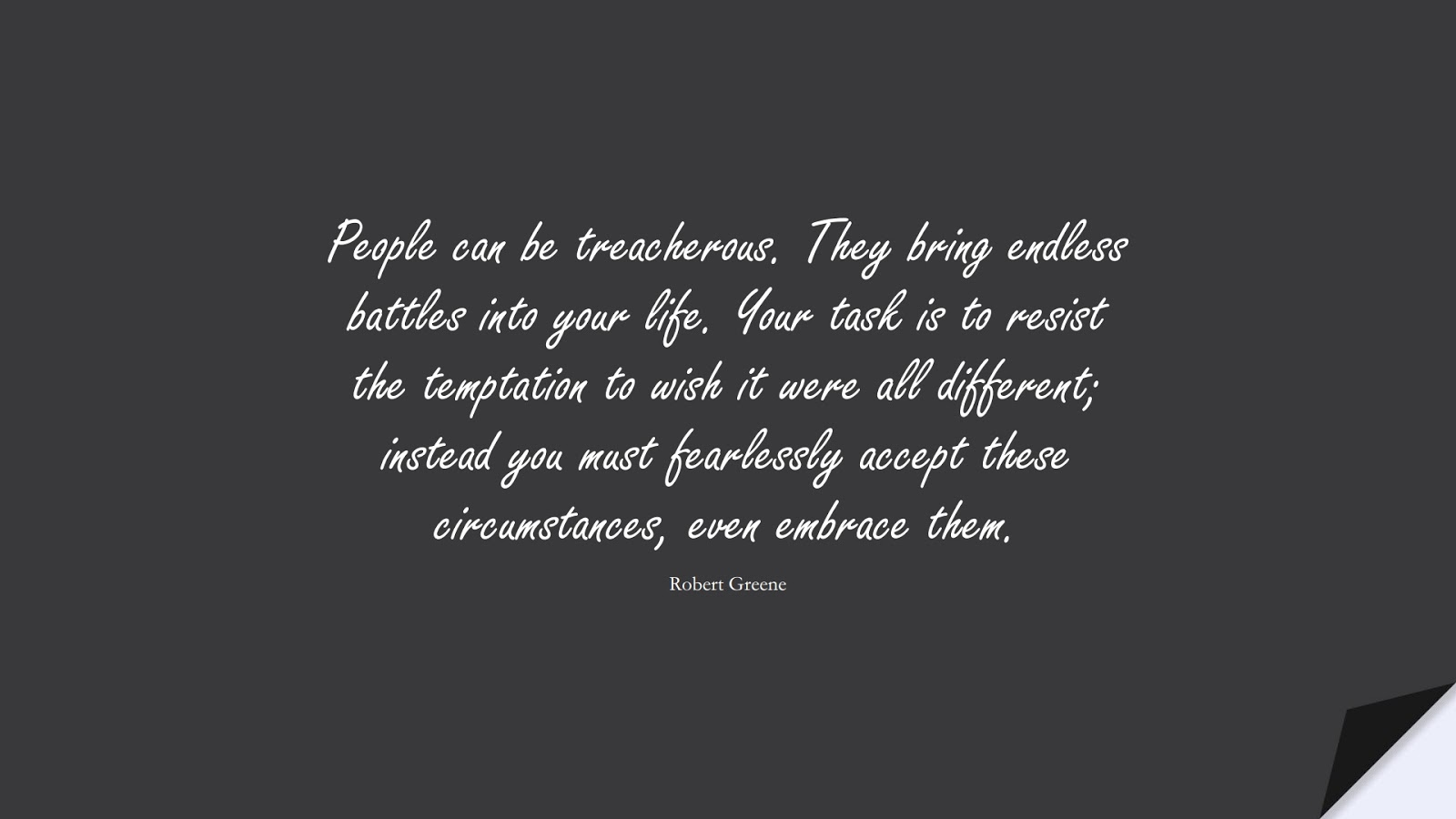 People can be treacherous. They bring endless battles into your life. Your task is to resist the temptation to wish it were all different; instead you must fearlessly accept these circumstances, even embrace them. (Robert Greene);  #RelationshipQuotes