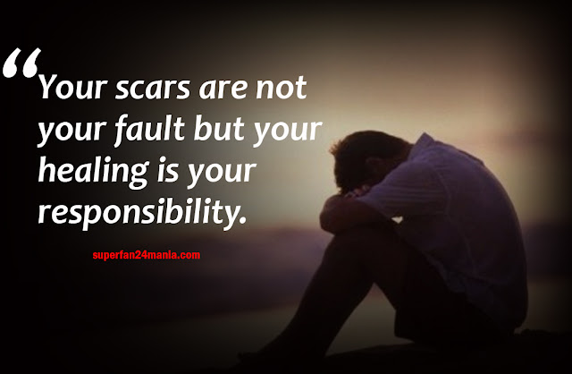 Your scars are not your fault but your healing is your responsibility.