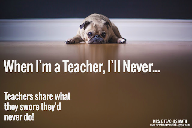 When I'm a Teacher, I'll Never...  Teachers share what they swore they'd never do!