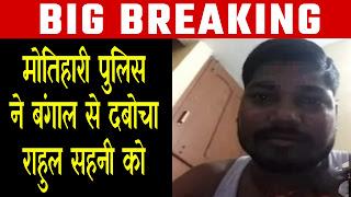उत्तर बिहार में रंगदारी मांग दहशत फैलाने वाला राहुल साहनी दबोचा गया, मोतिहारी पुलिस ने बंगाल में पकड़ा