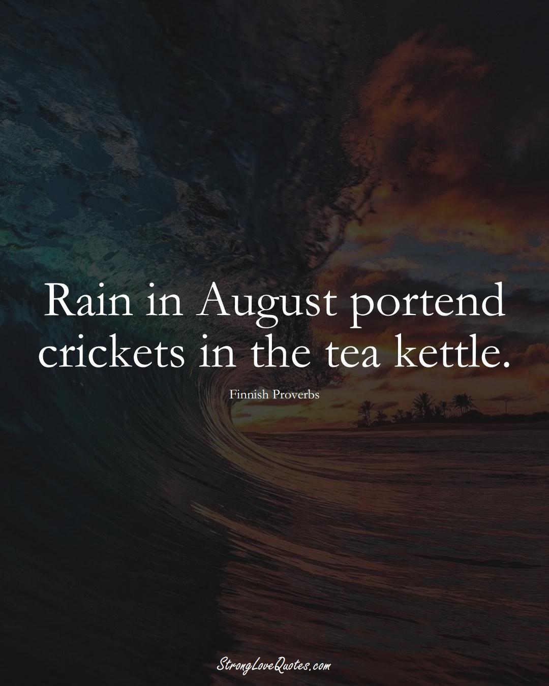 Rain in August portend crickets in the tea kettle. (Finnish Sayings);  #EuropeanSayings