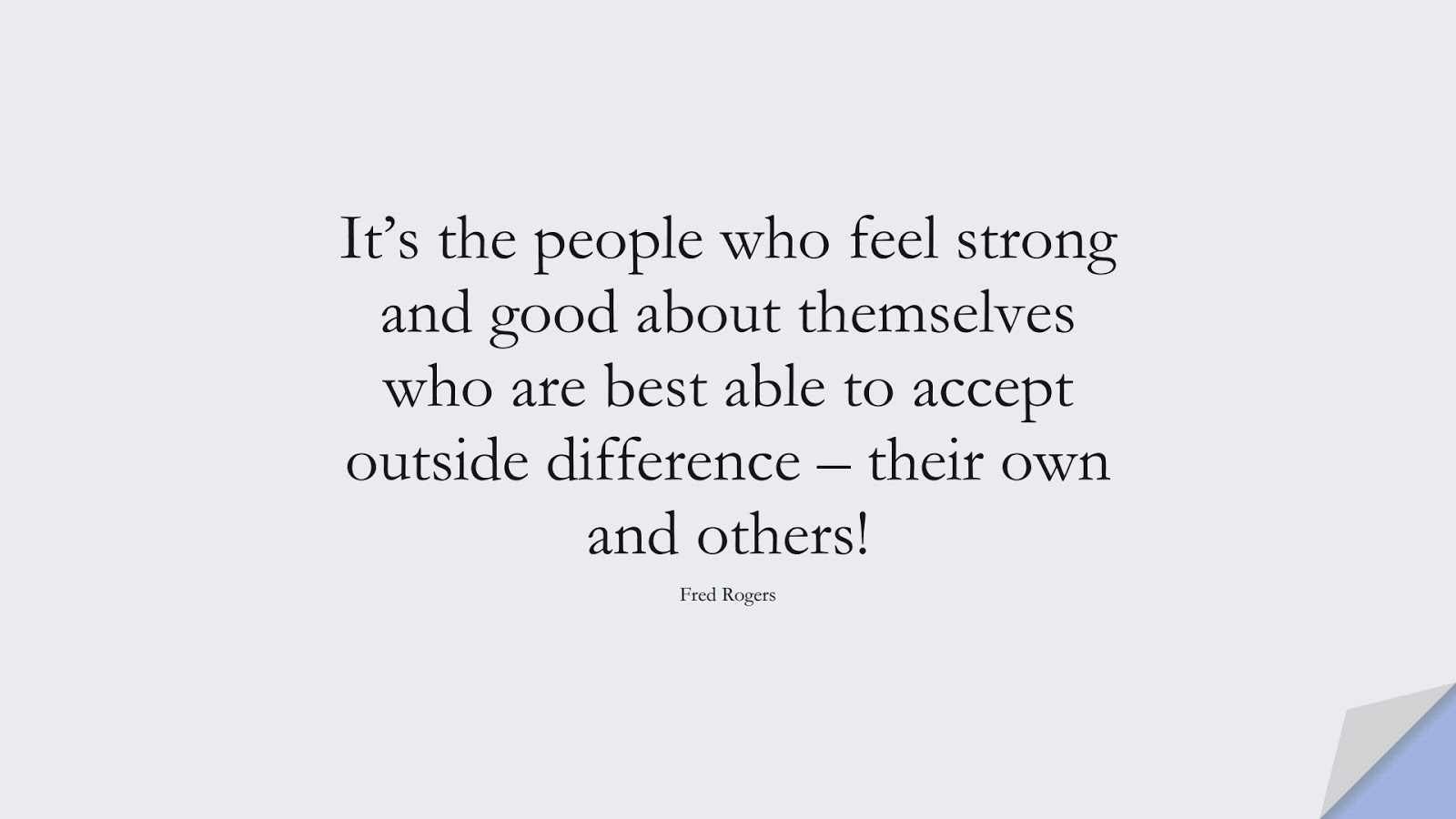 It's the people who feel strong and good about themselves who are best able to accept outside difference – their own and others! (Fred Rogers);  #LoveYourselfQuotes