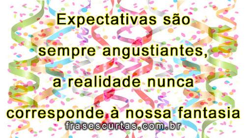 Expectativas são sempre angustiantes, a realidade nunca corresponde à nossa fantasia