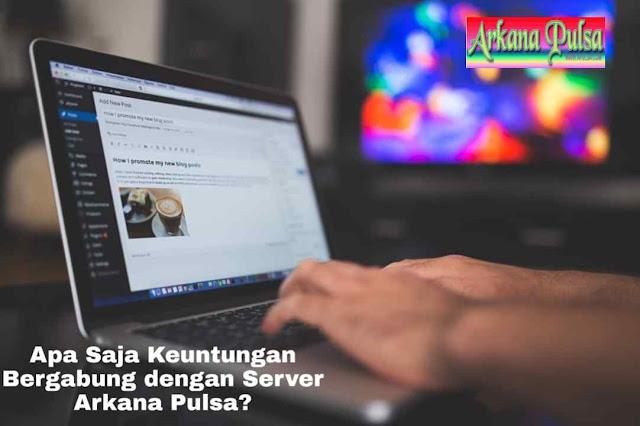 Apa Saja Keuntungan Bergabung dengan Server Arkana Pulsa?