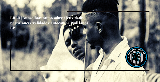 EHLO | Num olhar intimo sobre afetividade negra, ancestralidade e autoestima Wall lança EP