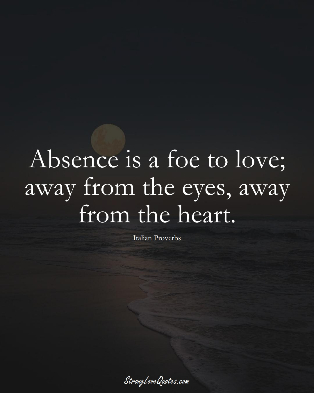Absence is a foe to love; away from the eyes, away from the heart. (Italian Sayings);  #EuropeanSayings