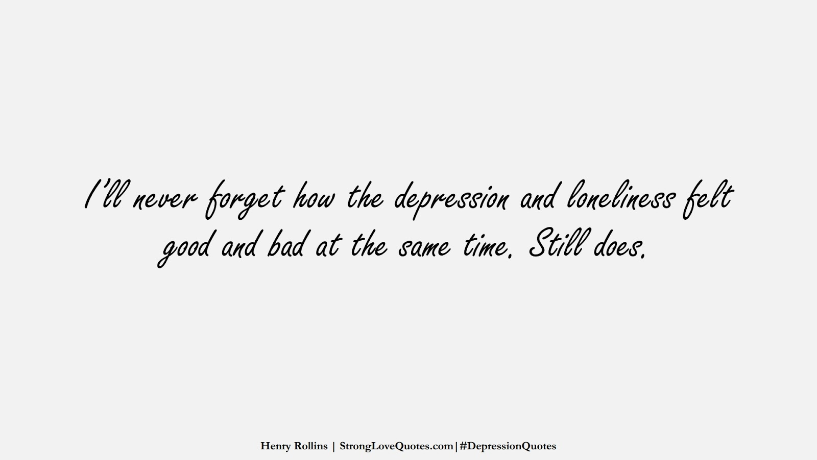 I'll never forget how the depression and loneliness felt good and bad at the same time. Still does. (Henry Rollins);  #DepressionQuotes