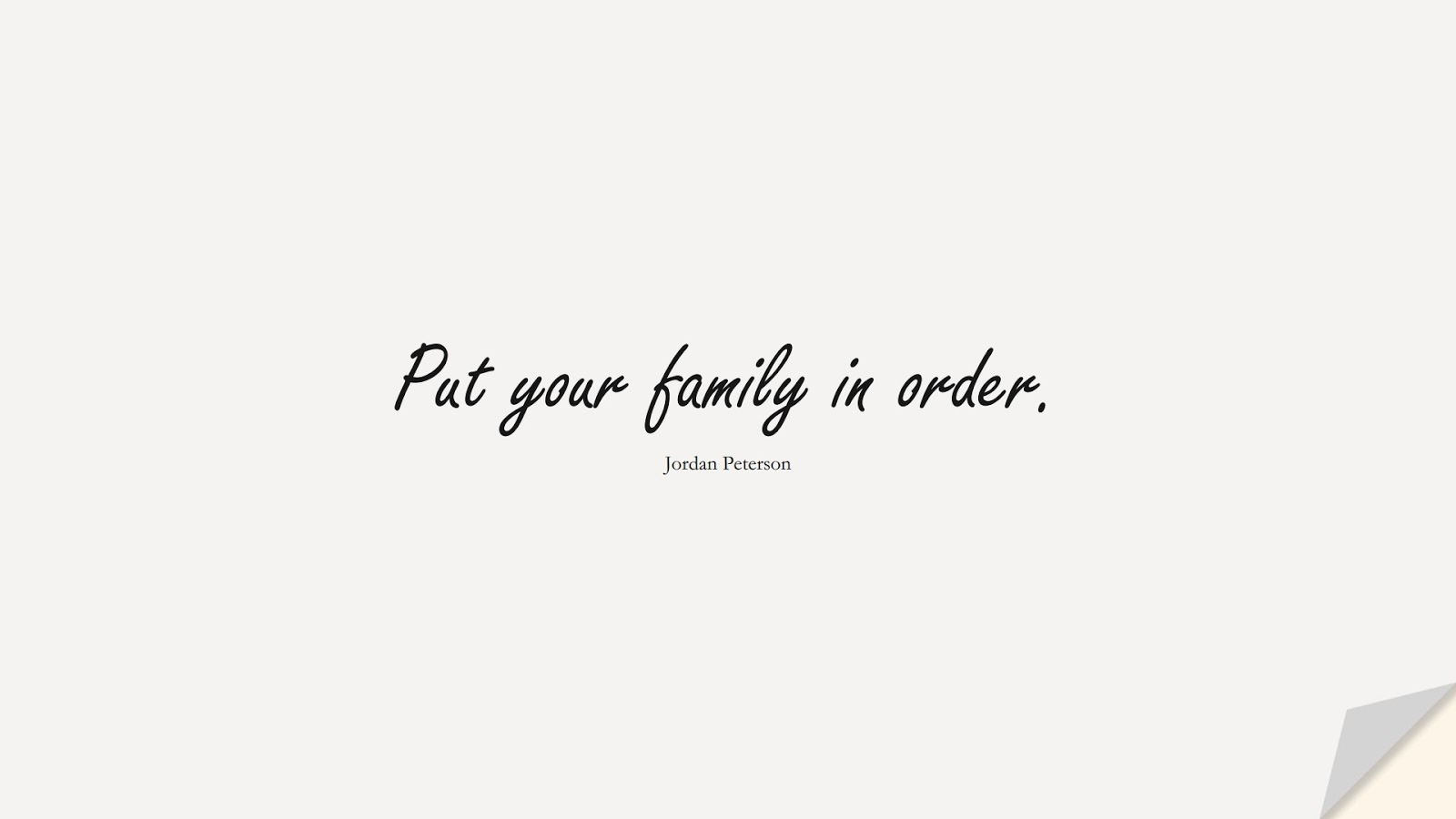 Put your family in order. (Jordan Peterson);  #CharacterQuotes