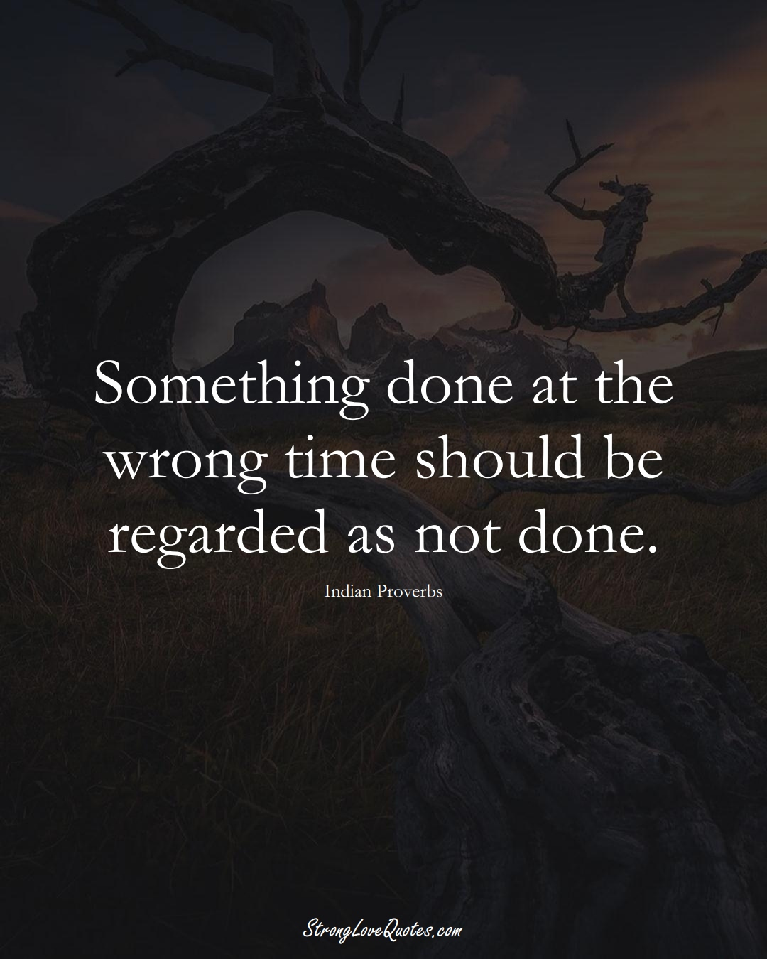 Something done at the wrong time should be regarded as not done. (Indian Sayings);  #AsianSayings