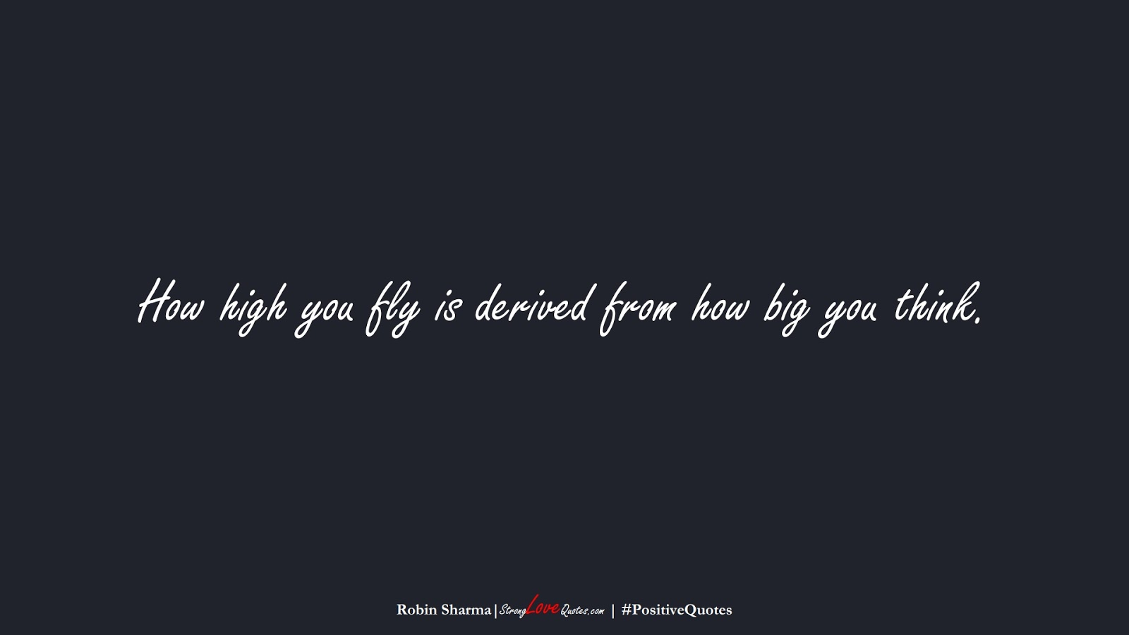 How high you fly is derived from how big you think. (Robin Sharma);  #PositiveQuotes