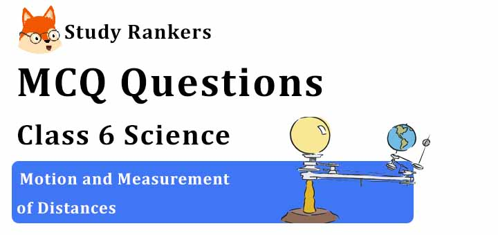 MCQ Questions for Class 6 Science: Ch 10 Motion and Measurement of Distances