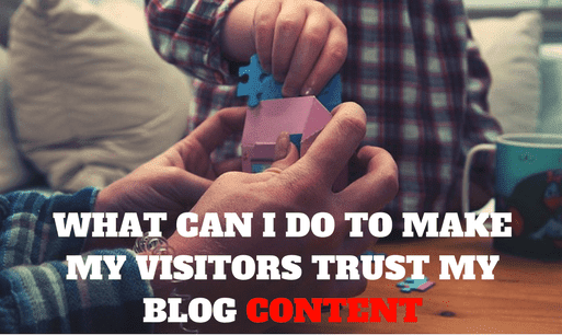 WHAT CAN I DO TO MAKE MY VISITORS TRUST MY BLOG CONTENT