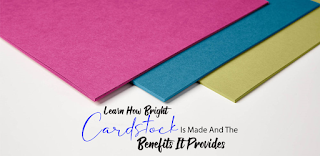 Learn How Bright Cardstock Is Made And The Benefits It Provides