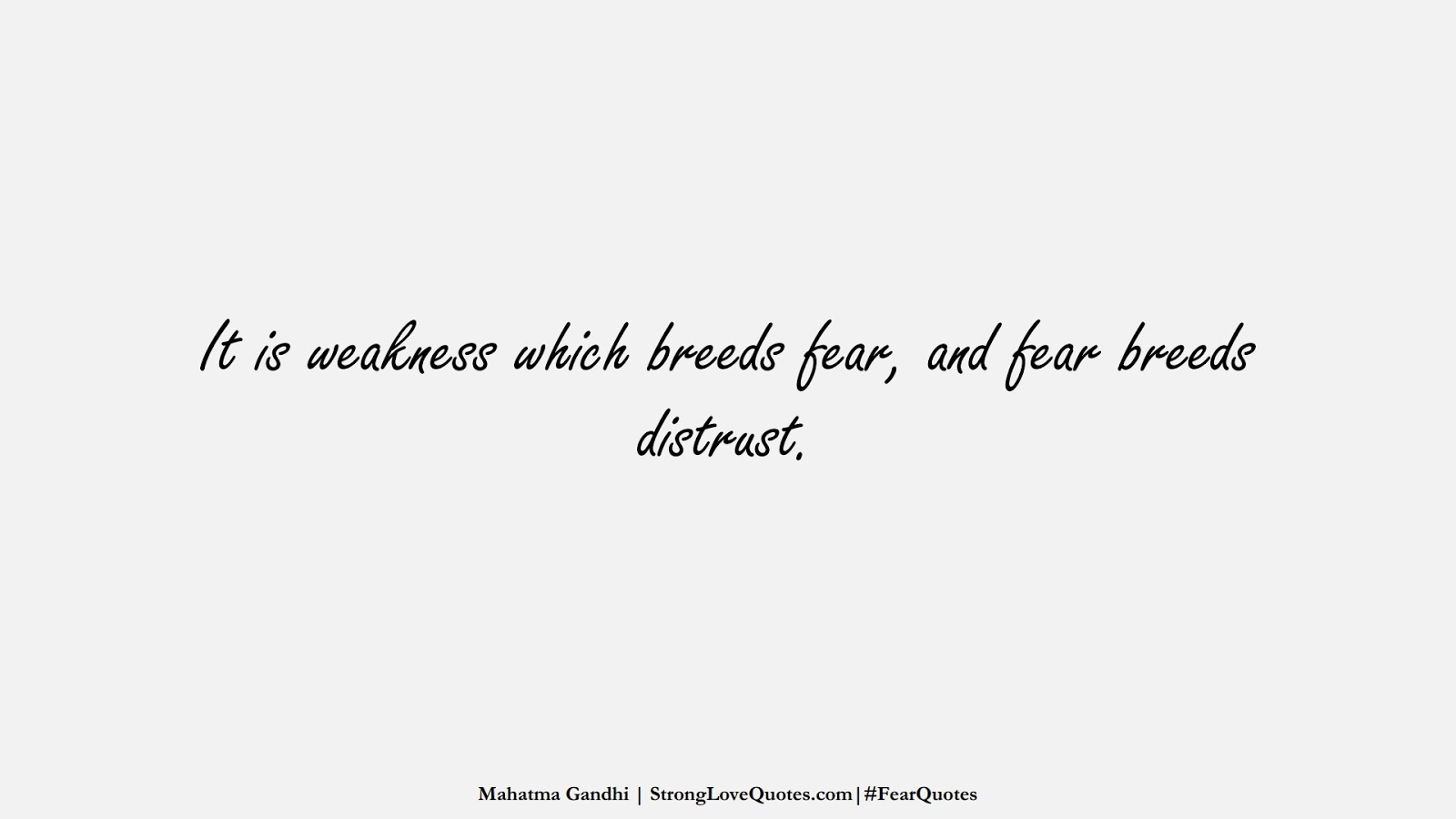 It is weakness which breeds fear, and fear breeds distrust. (Mahatma Gandhi);  #FearQuotes