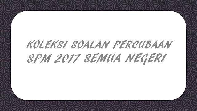 Koleksi Soalan Percubaan SPM 2017 Semua Negeri