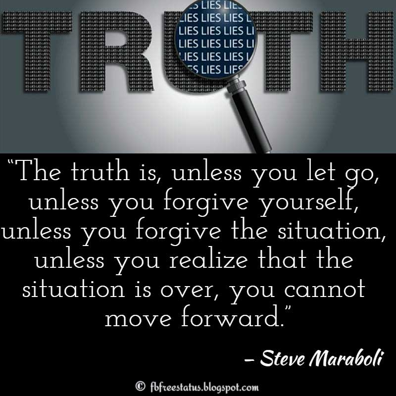 "Moving On Quote: ""The truth is, unless you let go, unless you forgive yourself, unless you forgive the situation, unless you realize that the situation is over, you cannot move forward."" – Steve Maraboli"