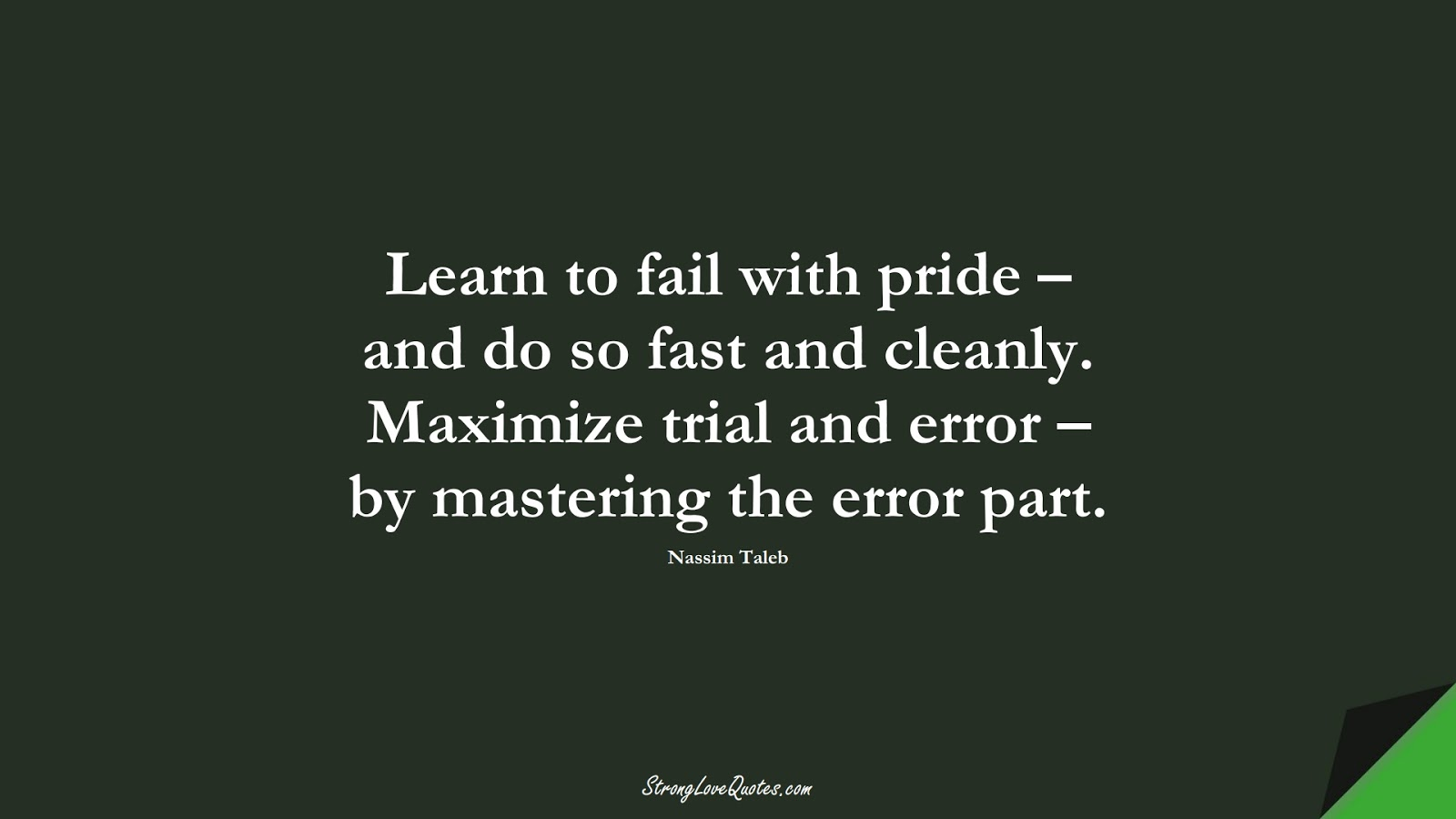 Learn to fail with pride – and do so fast and cleanly. Maximize trial and error – by mastering the error part. (Nassim Taleb);  #LearningQuotes