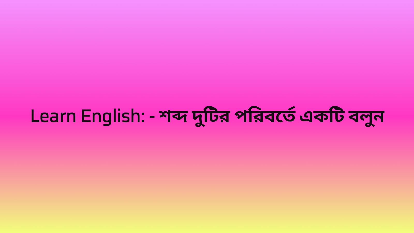 Learn English: - শব্দ দুটির পরিবর্তে একটি বলুন, gk, competitive, job, exam, knowledge, English, important