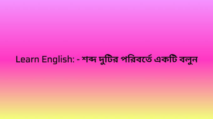 Learn English: - শব্দ দুটির পরিবর্তে একটি বলুন