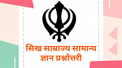 सिख साम्राज्य सामान्य ज्ञान प्रश्नोत्तरी, Sikh Empire General Knowledge, सिख साम्राज्य से संबंधित प्रश्न उत्तर