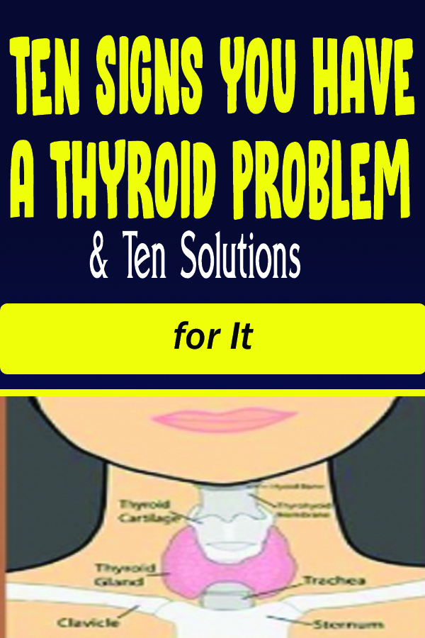 Ten Signs You Have a Thyroid Problem &Ten Solutions for It