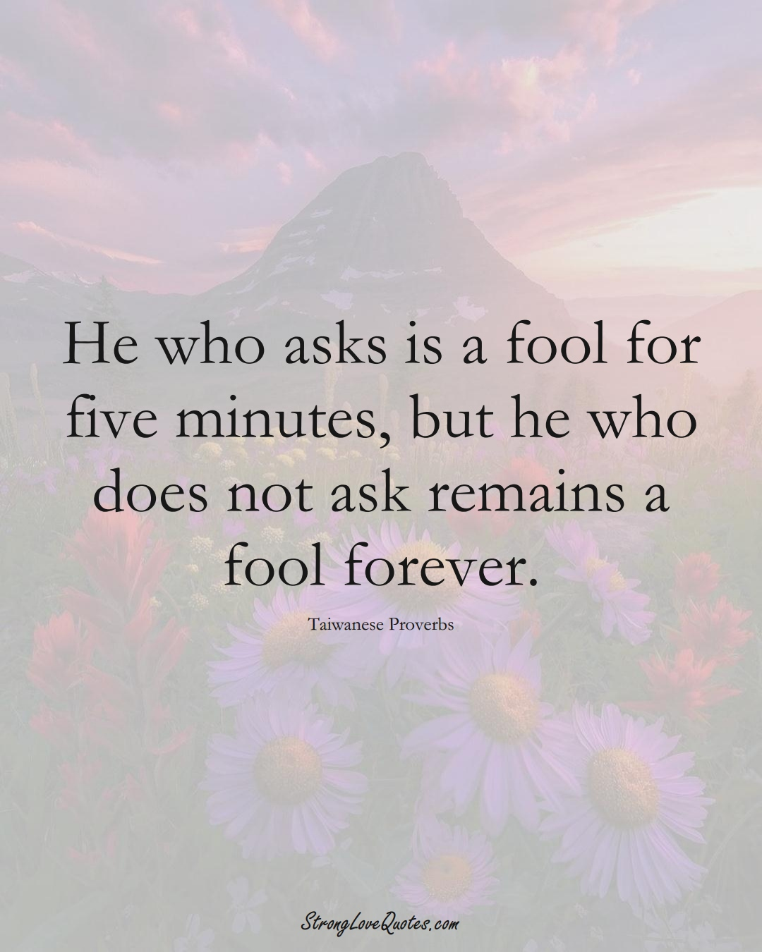 He who asks is a fool for five minutes, but he who does not ask remains a fool forever. (Taiwanese Sayings);  #AsianSayings