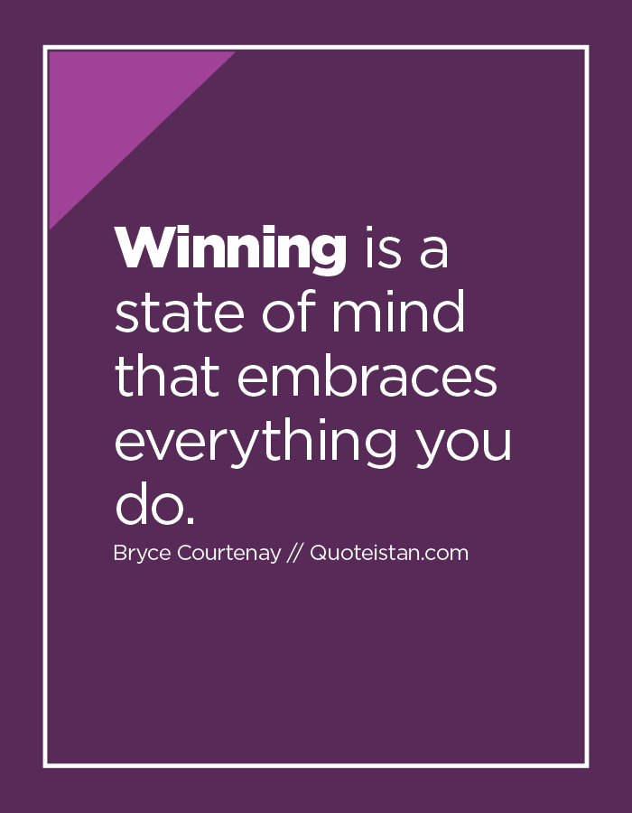 Winning is a state of mind that embraces everything you do.