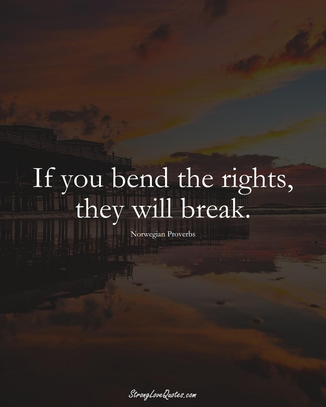 If you bend the rights, they will break. (Norwegian Sayings);  #EuropeanSayings