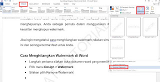 Kali ini saya memberikan tutorial cara menghilangkan watermark di word. Terkadang kita mendapati dokumen yang memiliki watermark. Biasanya bentuknya seperti gambar dan teks yang dipasang disemua lembaran dokumen tersebut.  Pemasangan watermark biasanya bertujuan untuk penanda suatu dokumen yang dimiliki oleh perusahaan maupun instansi. Terkadang watermarik juga dijadikan objek latar belakang supaya mempercantik tampilan lembaran dokumen.  Microsoft word telah lama menyediakan fitur membuat watermark, begitupun cara menghapusnya. Anda sebagai pemula dalam menggunakan MS Word tentu akan kesulitan menghapus watermark.  Jika ingin mengetahui cara menghilangkan watermark, silakan simak tutorialnya dibawah ini dan semoga bermanfaat untuk Anda.  Cara Menghilangkan Watermark di Word Langkah pertama silakan buka dokumen word yang memiliki watermark Pilih menu Design > Watermark Silakan pilih Remove Watermark Selesai. Anda sudah berhasil menghapusnya.  Catatan: Jika tidak menemukan pilihan watermark, silakan cari dibagian menu Page Layout. Jika masih belum menemukan, silakan pilih menu File > Options > Customize Ribbon. Dengan cara ini Anda bisa menambahkan menu yang hilang atau belum ada.  Cara Menghilangkan Watermark di Word Yang Terkunci Jika menemukan dokumen yang memiliki watermark yang terkunci, Anda tidak usah khawatir, silakan lihat tutorial dibawah ini.  Silakan buka file word yang memiliki watermark terkunci Untuk menghapus watermark yang terkunci, silakan masuk ke tampilan header dengan cara klik dua kali bagian header Kemudian cari gambar watermarknya lalu klik satu kali Silakan menghapusnya dengan memilih tombol Backspace pada keyboard Cara ini harus dilakukan di setiap lembaran dokumen agar watermark dapat hilang sepenuhnya. Selesai  Cara Menghilangkan Watermark di Word Dari Pdf Jika memiliki dokumen pdf yang sudah di ubah di word namun memiliki watermark. Cara menghapusnya cukup mudah. Anda bisa mengikuti caranya sebagai berikut.  Klik kanan file pdf kemudian p