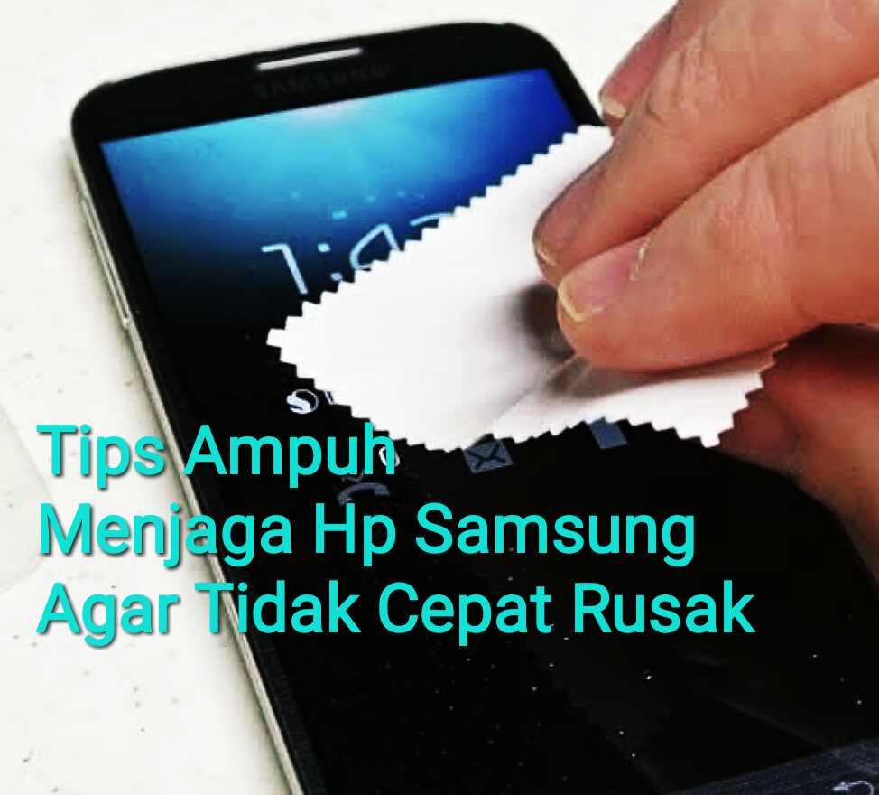 Tips Ampuh Menjaga Hp Samsung Agar Tidak Cepat Rusak