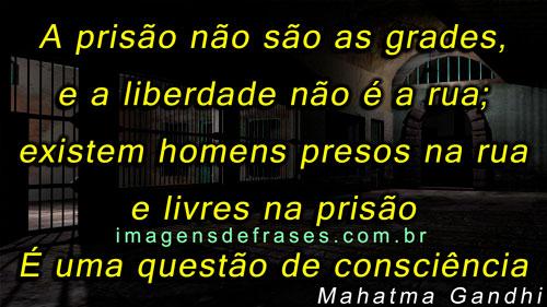 A prisão não são as grades, e a liberdade não é a rua; existem homens presos na rua e livres na prisão