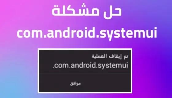حل مشكلة تم ايقاف العملية com.android.systemui للأسف توقفت العملية في الاندرويد