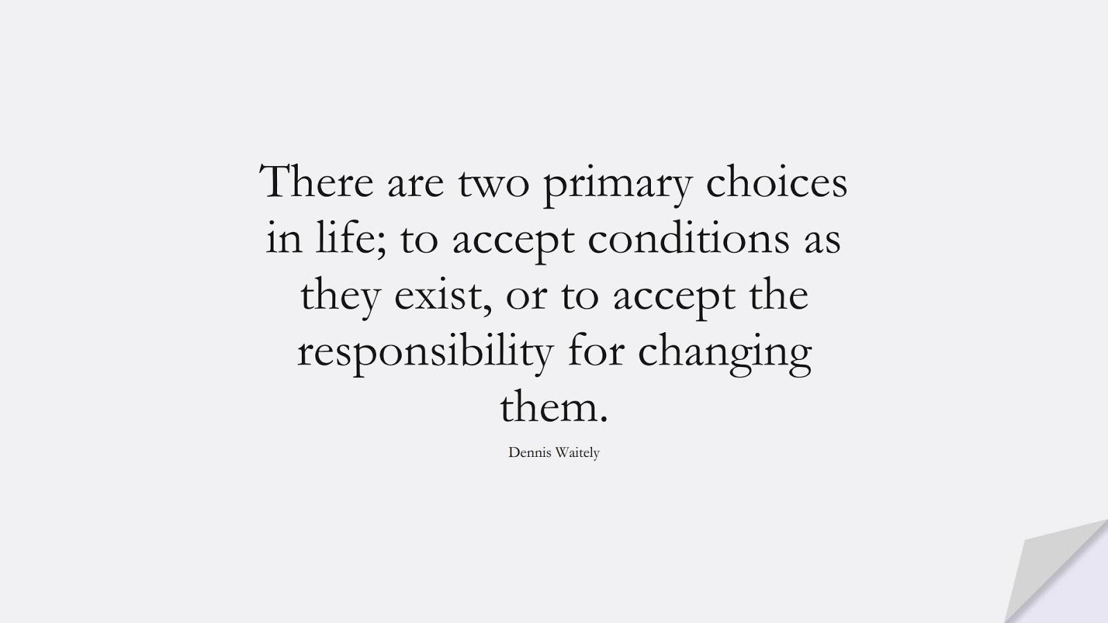 There are two primary choices in life; to accept conditions as they exist, or to accept the responsibility for changing them. (Dennis Waitely);  #MotivationalQuotes