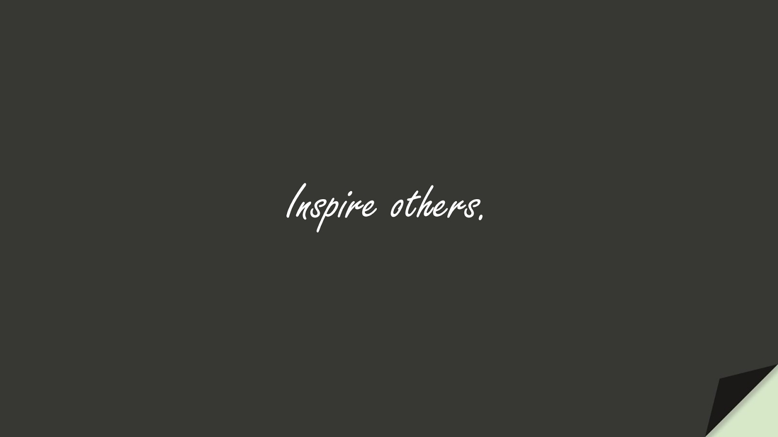 Inspire others.FALSE