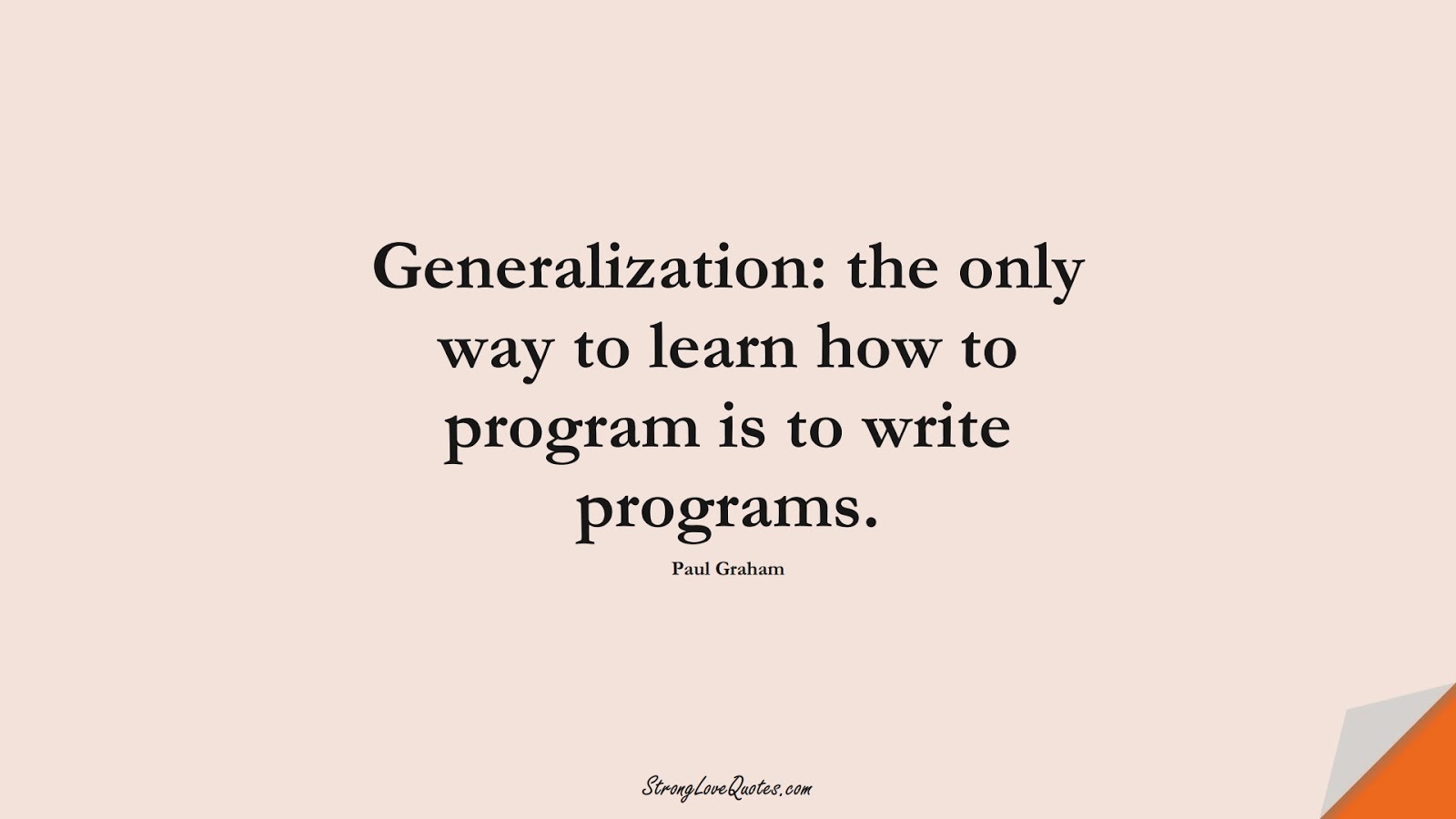 Generalization: the only way to learn how to program is to write programs. (Paul Graham);  #LearningQuotes