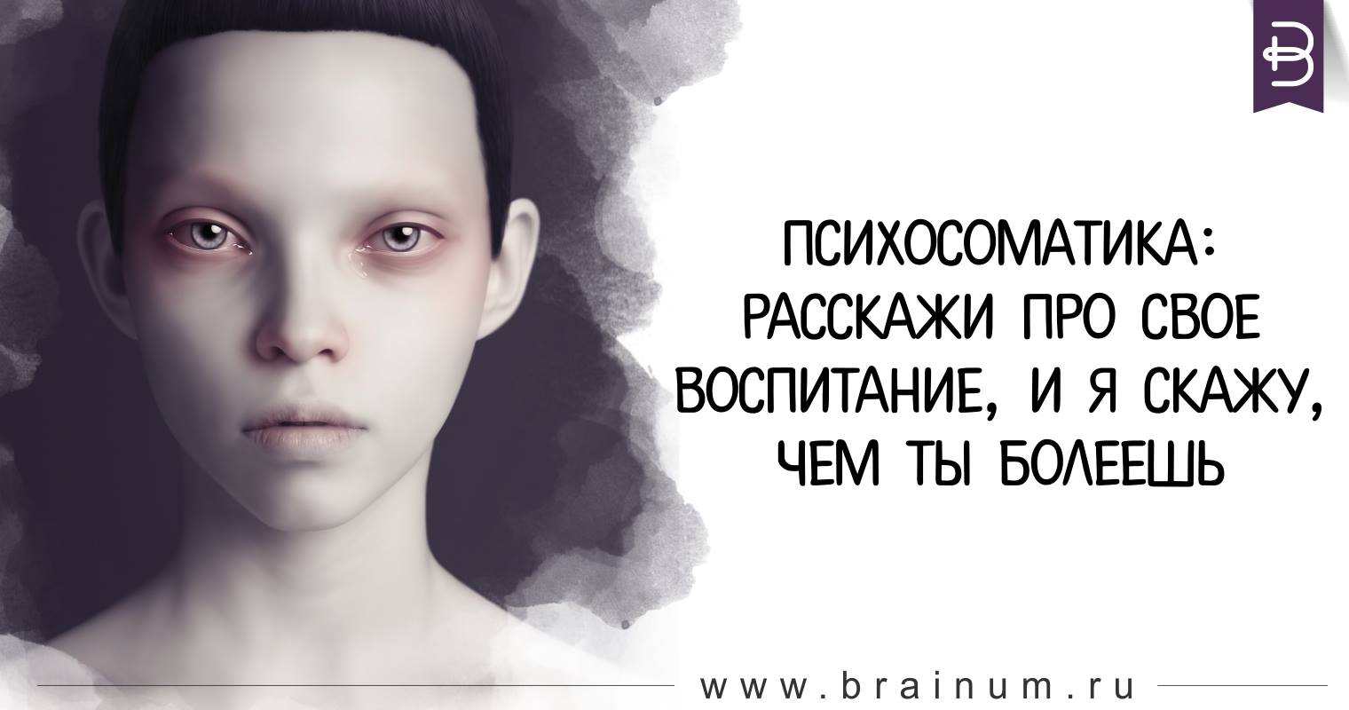 Психосоматика. Расскажи про свое воспитание, и я скажу, чем ты болеешь