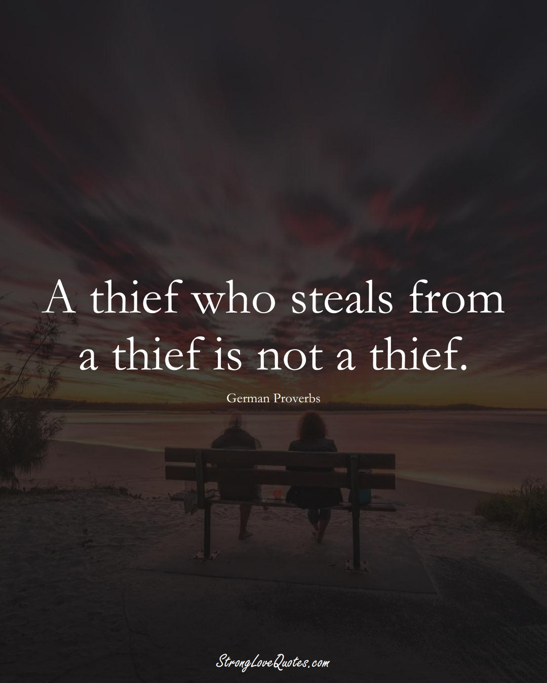 A thief who steals from a thief is not a thief. (German Sayings);  #EuropeanSayings
