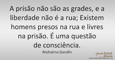 A prisão não são as grades, e a liberdade não é a rua; Existem homens presos na rua e livres na prisão. É uma questão de consciência. Mahatma Gandhi