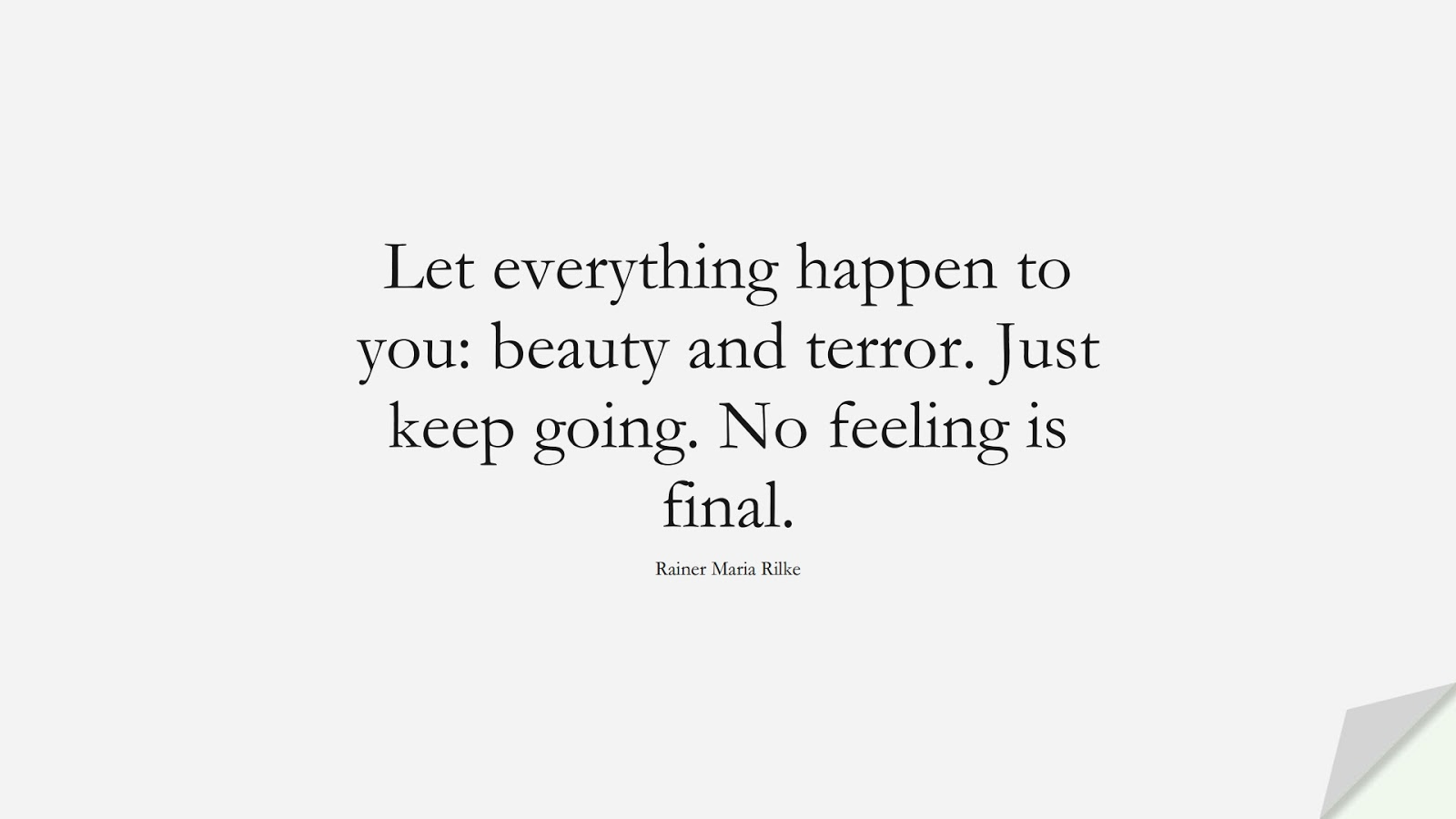 Let everything happen to you: beauty and terror. Just keep going. No feeling is final. (Rainer Maria Rilke);  #BeingStrongQuotes