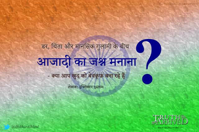 Truth Arrived News Hindi: डर, चिंता और मानसिक गुलामी के बीच आजादी का जश्न मनाना - क्या आप खुद को बेवक़ूफ़ बना रहे हैं? - इफ्तिखार इस्लाम | TA News Network