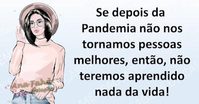 Se depois da Pandemia não nos tornamos pessoas melhores, então, não teremos aprendido nada da vida!