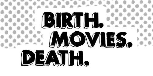 Birth. Movies. Death.
