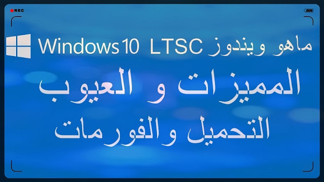 تحميل ويندوز 10 ltsc وتثبيته وماهي مميزات و عيوب وينندوز 10 ltsc