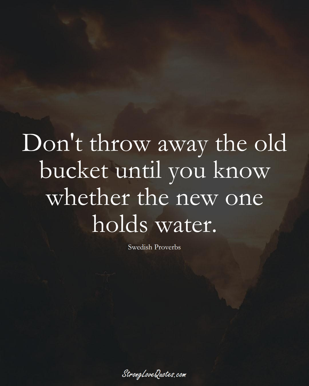 Don't throw away the old bucket until you know whether the new one holds water. (Swedish Sayings);  #EuropeanSayings