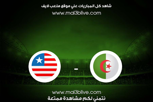 مشاهدة مباراة الجزائر وليبيريا بث مباشر اليوم الموافق 2021/06/17 في مباراة ودية