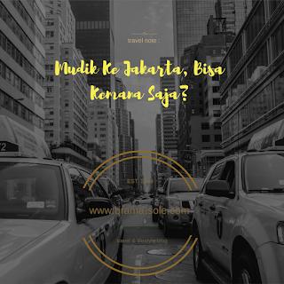 Mudik Ke Jakarta, Bisa Kemana Saja?