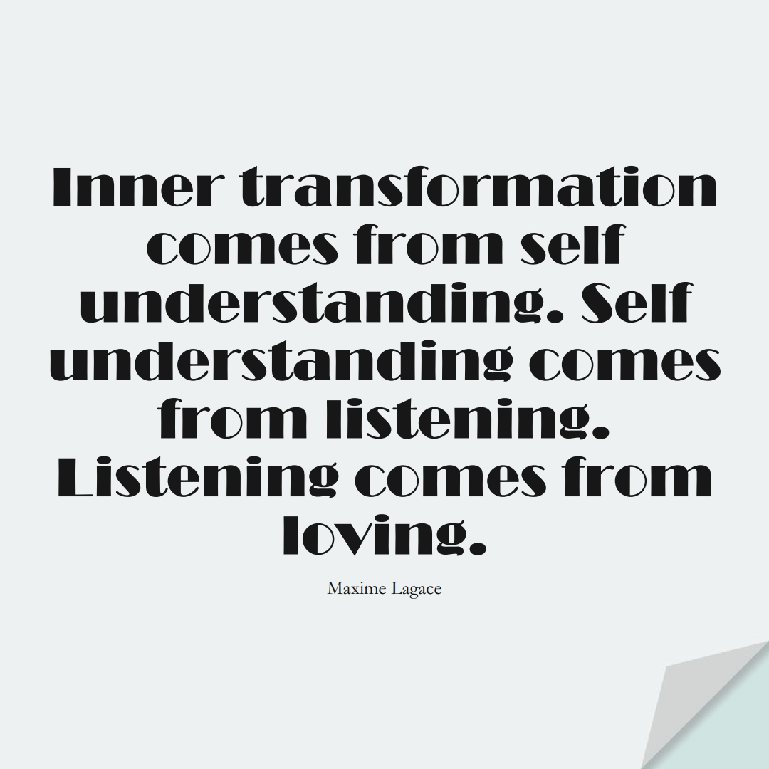 Inner transformation comes from self-understanding. Self-understanding comes from listening. Listening comes from loving. (Maxime Lagace);  #FearQuotes