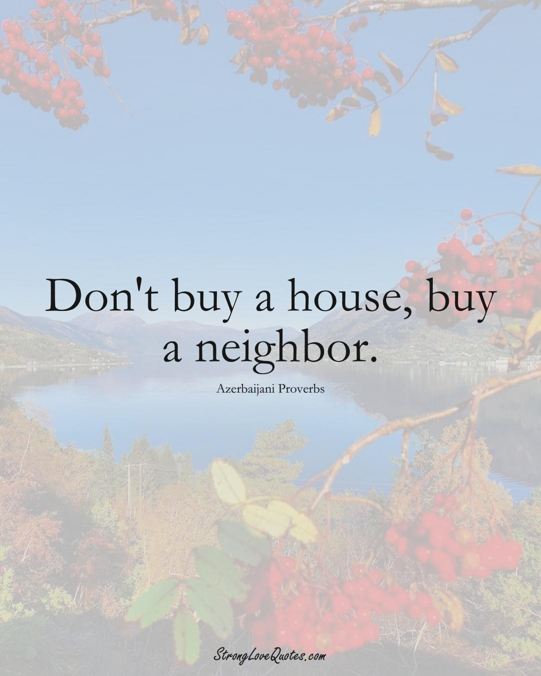 Don't buy a house, buy a neighbor. (Azerbaijani Sayings);  #AsianSayings